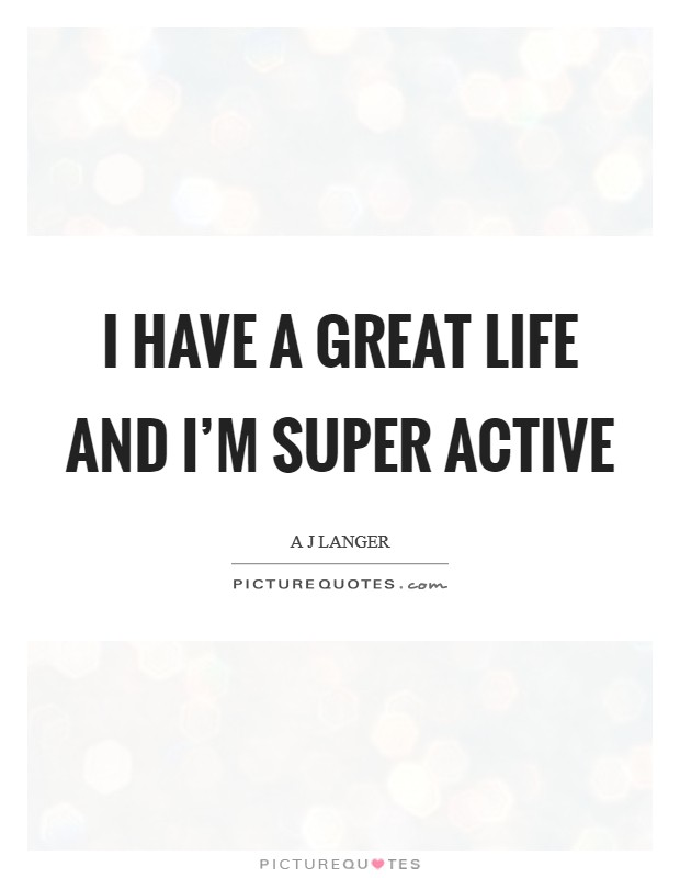 I have a great life and I'm super active Picture Quote #1