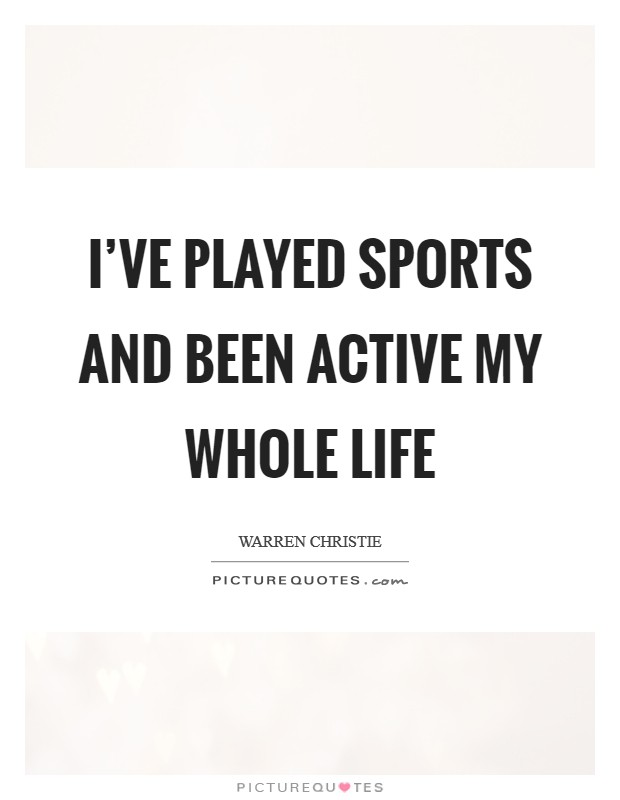 I've played sports and been active my whole life Picture Quote #1
