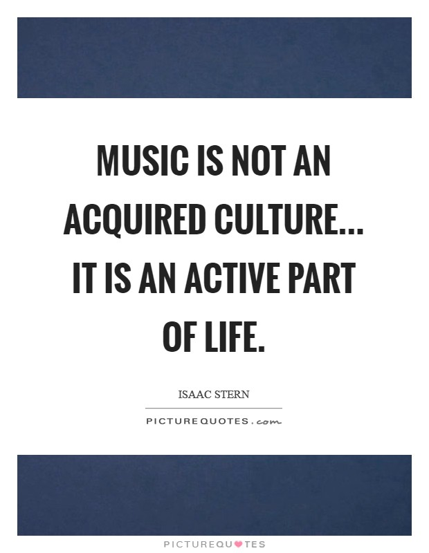 Music is not an acquired culture... it is an active part of life Picture Quote #1