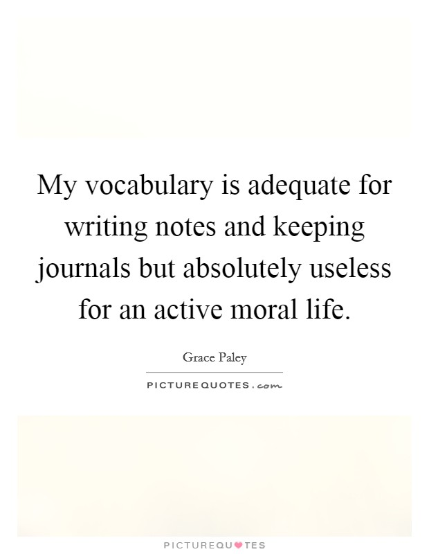 My vocabulary is adequate for writing notes and keeping journals but absolutely useless for an active moral life Picture Quote #1