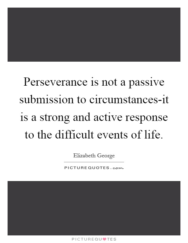 Perseverance is not a passive submission to circumstances-it is a strong and active response to the difficult events of life Picture Quote #1