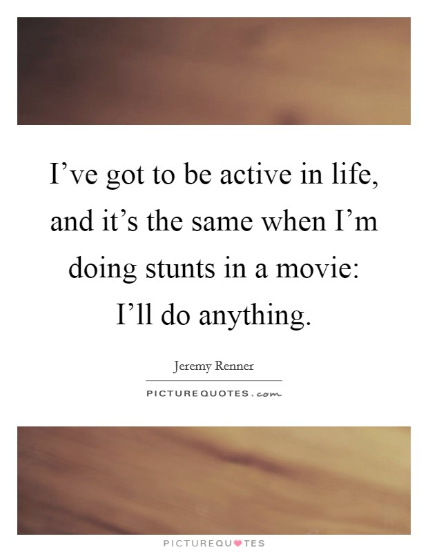 I've got to be active in life, and it's the same when I'm doing stunts in a movie: I'll do anything Picture Quote #1