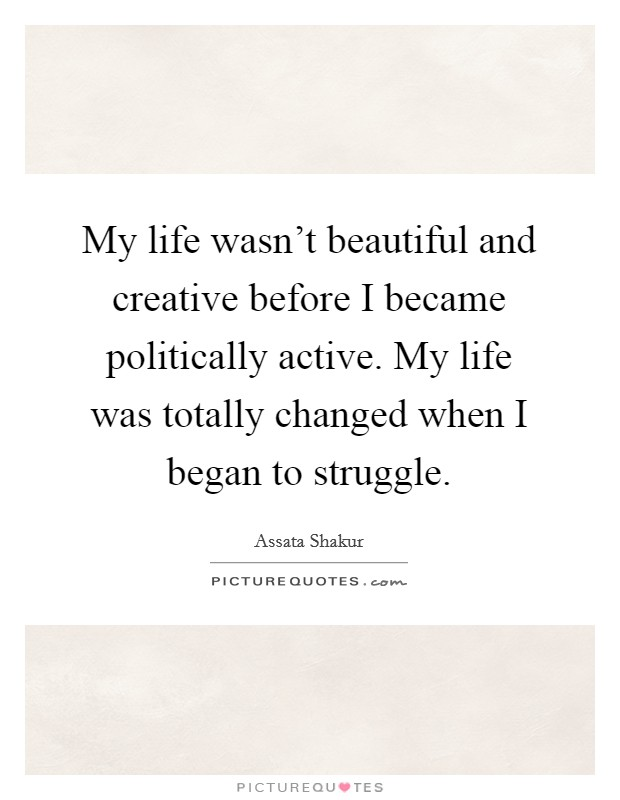 My life wasn't beautiful and creative before I became politically active. My life was totally changed when I began to struggle. Picture Quote #1