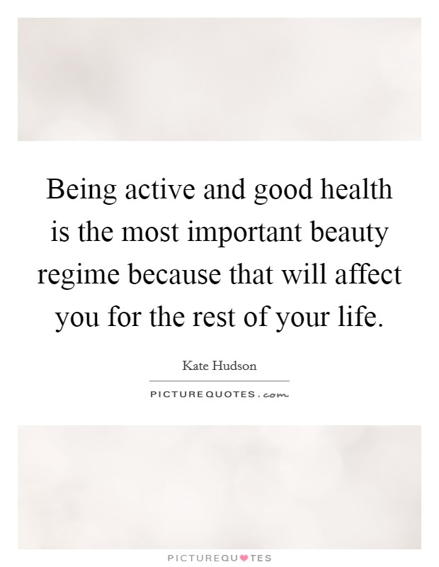 Being active and good health is the most important beauty regime because that will affect you for the rest of your life. Picture Quote #1