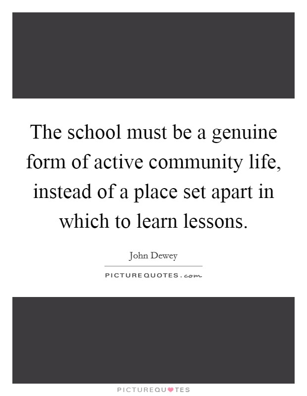 The school must be a genuine form of active community life, instead of a place set apart in which to learn lessons Picture Quote #1