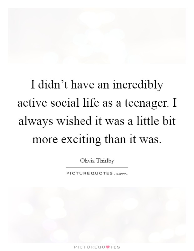 I didn't have an incredibly active social life as a teenager. I always wished it was a little bit more exciting than it was Picture Quote #1