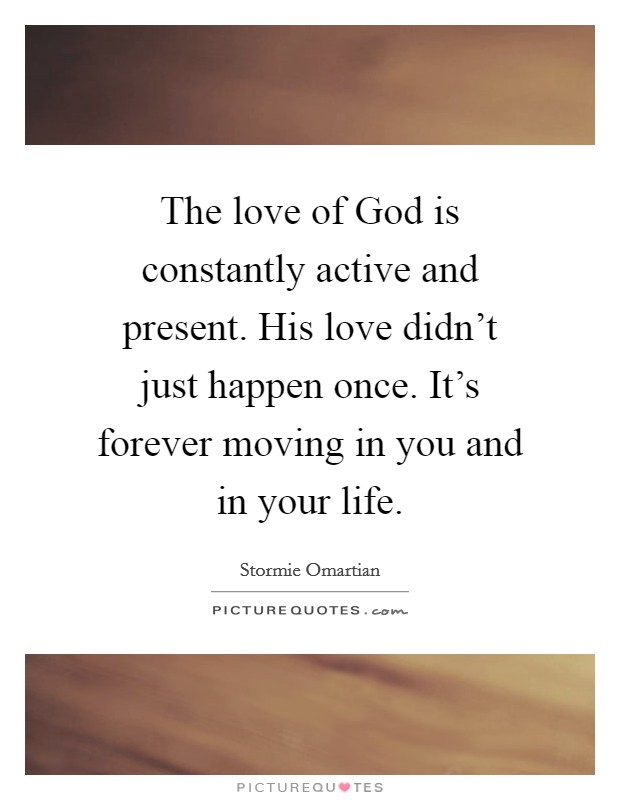 The love of God is constantly active and present. His love didn't just happen once. It's forever moving in you and in your life Picture Quote #1