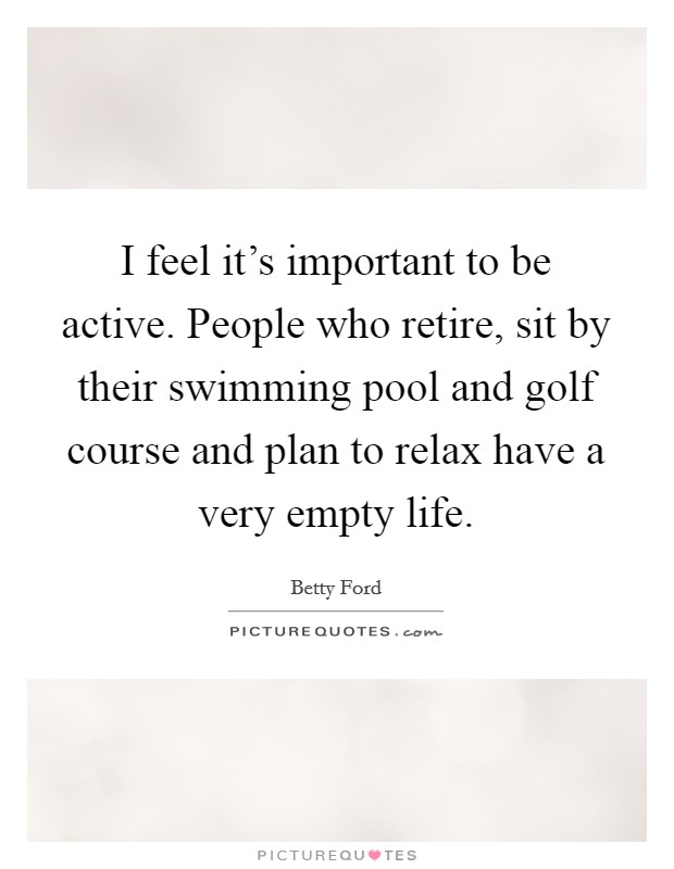 I feel it's important to be active. People who retire, sit by their swimming pool and golf course and plan to relax have a very empty life Picture Quote #1