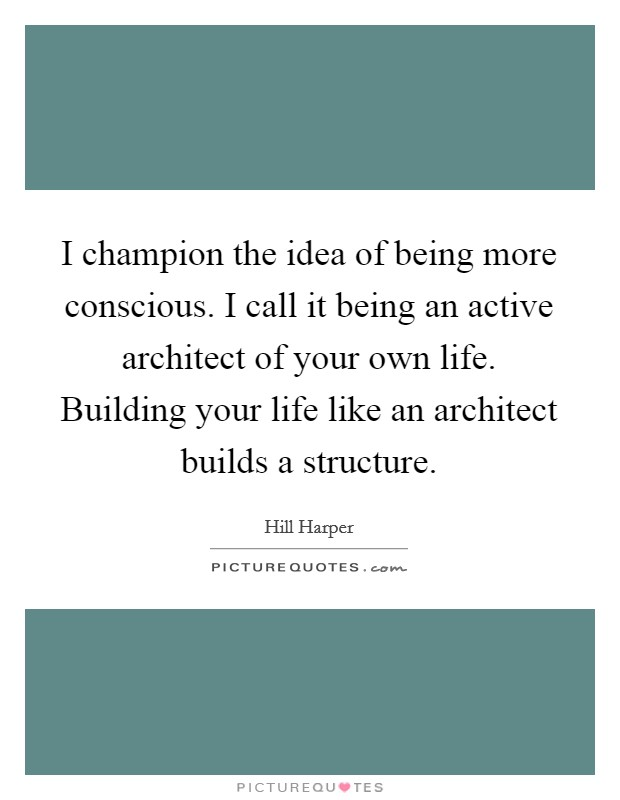 I champion the idea of being more conscious. I call it being an active architect of your own life. Building your life like an architect builds a structure Picture Quote #1