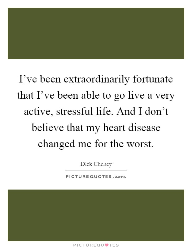 I've been extraordinarily fortunate that I've been able to go live a very active, stressful life. And I don't believe that my heart disease changed me for the worst Picture Quote #1