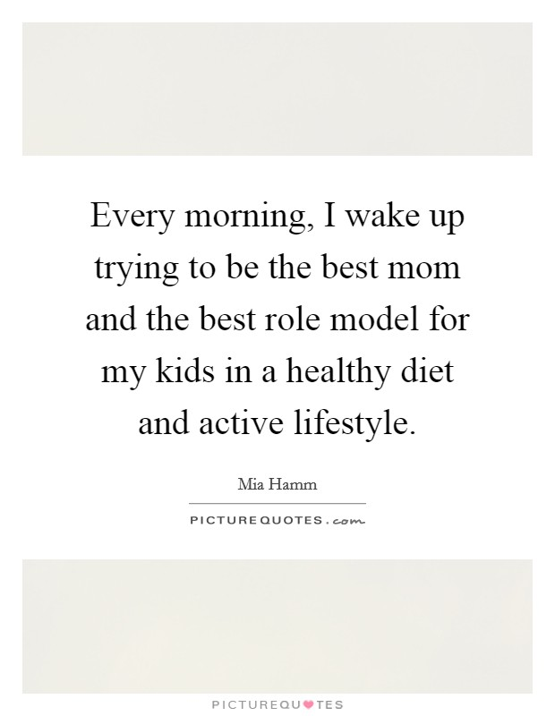 Every morning, I wake up trying to be the best mom and the best role model for my kids in a healthy diet and active lifestyle Picture Quote #1