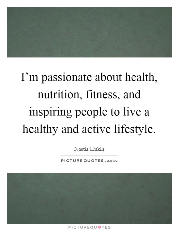 I'm passionate about health, nutrition, fitness, and inspiring people to live a healthy and active lifestyle Picture Quote #1