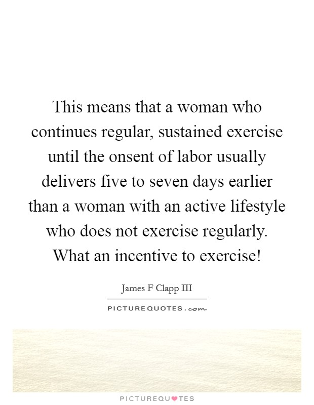 This means that a woman who continues regular, sustained exercise until the onsent of labor usually delivers five to seven days earlier than a woman with an active lifestyle who does not exercise regularly. What an incentive to exercise! Picture Quote #1