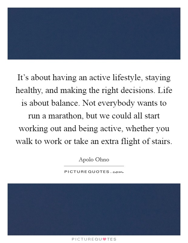 It's about having an active lifestyle, staying healthy, and making the right decisions. Life is about balance. Not everybody wants to run a marathon, but we could all start working out and being active, whether you walk to work or take an extra flight of stairs Picture Quote #1