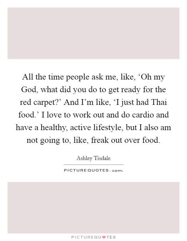 All the time people ask me, like, 'Oh my God, what did you do to get ready for the red carpet?' And I'm like, 'I just had Thai food.' I love to work out and do cardio and have a healthy, active lifestyle, but I also am not going to, like, freak out over food Picture Quote #1