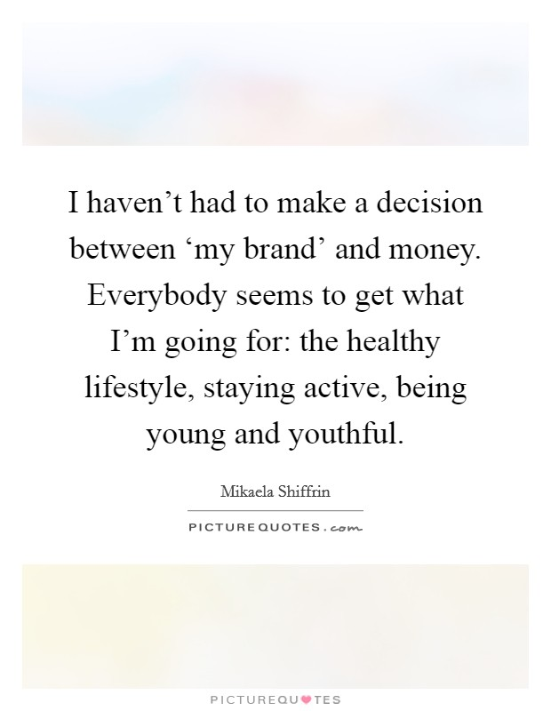 I haven't had to make a decision between 'my brand' and money. Everybody seems to get what I'm going for: the healthy lifestyle, staying active, being young and youthful Picture Quote #1