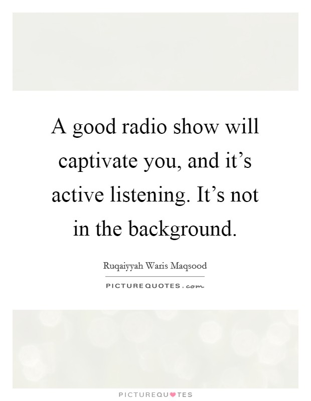 A good radio show will captivate you, and it's active listening. It's not in the background Picture Quote #1