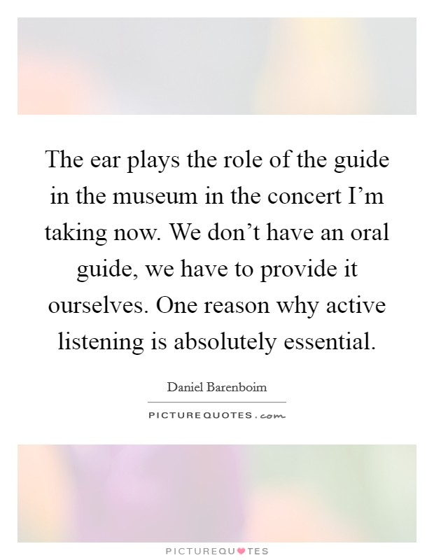 The ear plays the role of the guide in the museum in the concert I'm taking now. We don't have an oral guide, we have to provide it ourselves. One reason why active listening is absolutely essential Picture Quote #1