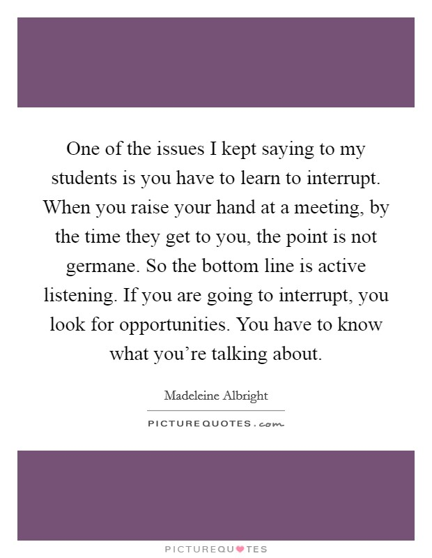 One of the issues I kept saying to my students is you have to learn to interrupt. When you raise your hand at a meeting, by the time they get to you, the point is not germane. So the bottom line is active listening. If you are going to interrupt, you look for opportunities. You have to know what you're talking about Picture Quote #1