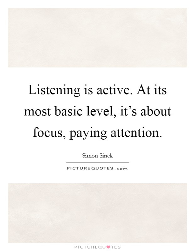 Listening is active. At its most basic level, it's about focus, paying attention Picture Quote #1