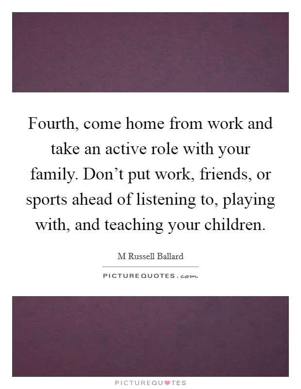 Fourth, come home from work and take an active role with your family. Don't put work, friends, or sports ahead of listening to, playing with, and teaching your children Picture Quote #1