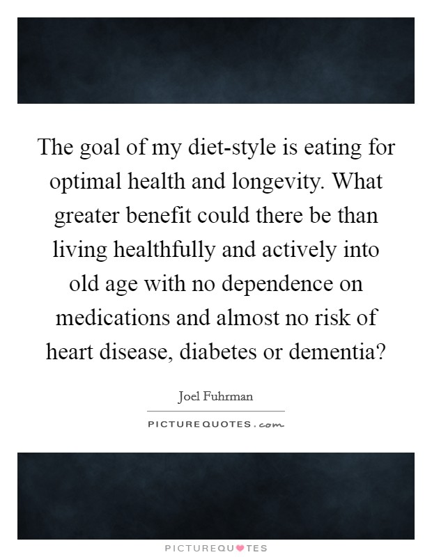 The goal of my diet-style is eating for optimal health and longevity. What greater benefit could there be than living healthfully and actively into old age with no dependence on medications and almost no risk of heart disease, diabetes or dementia? Picture Quote #1