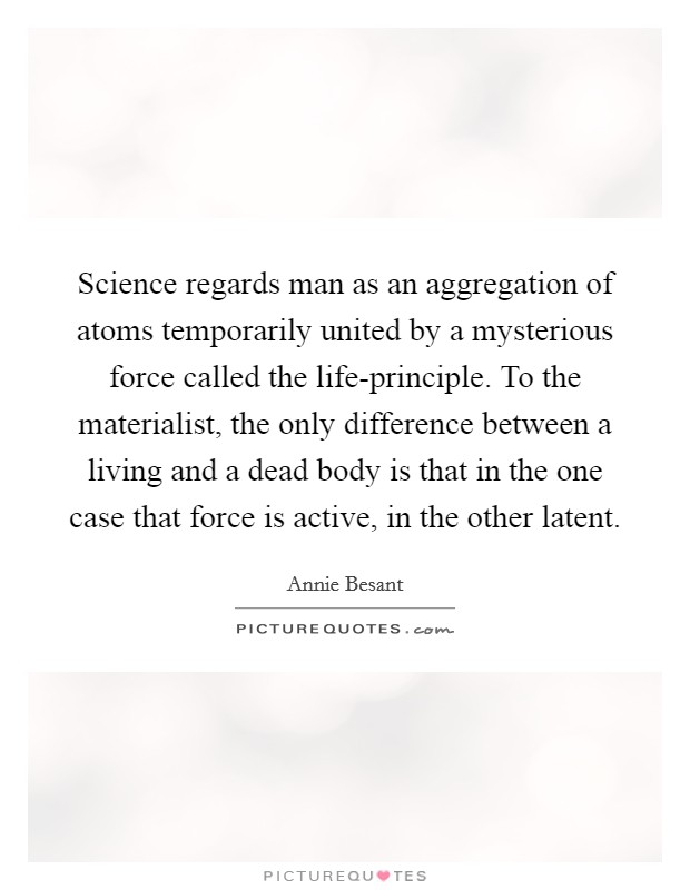 Science regards man as an aggregation of atoms temporarily united by a mysterious force called the life-principle. To the materialist, the only difference between a living and a dead body is that in the one case that force is active, in the other latent Picture Quote #1