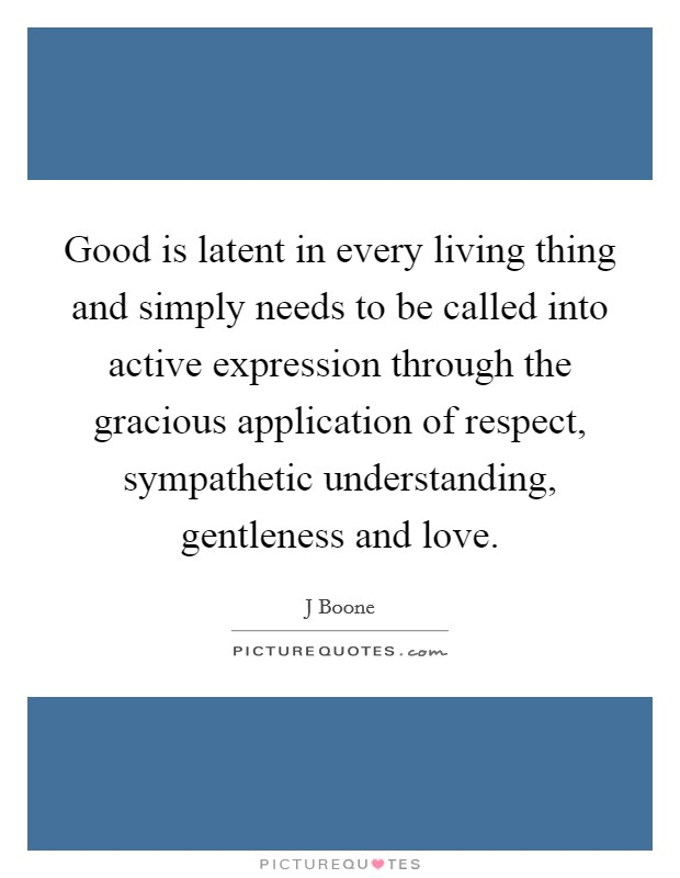 Good is latent in every living thing and simply needs to be called into active expression through the gracious application of respect, sympathetic understanding, gentleness and love Picture Quote #1