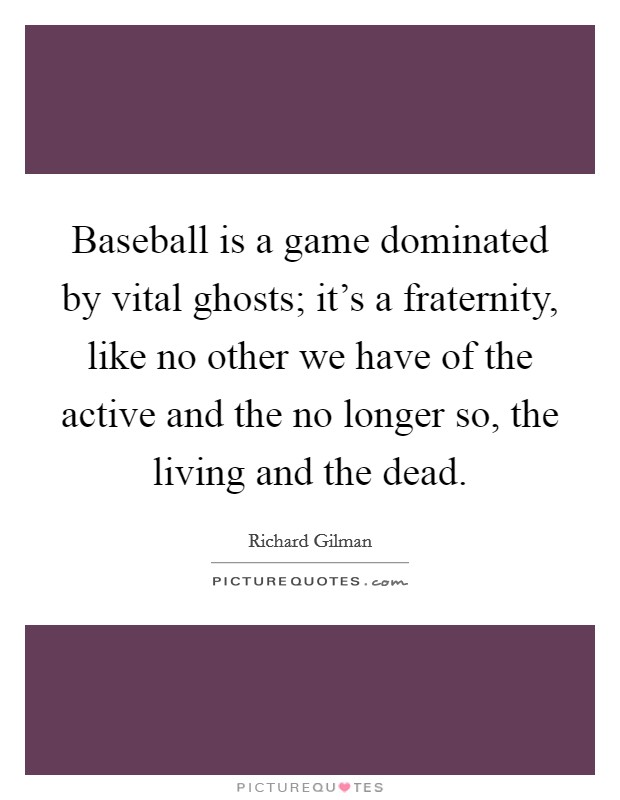Baseball is a game dominated by vital ghosts; it's a fraternity, like no other we have of the active and the no longer so, the living and the dead Picture Quote #1