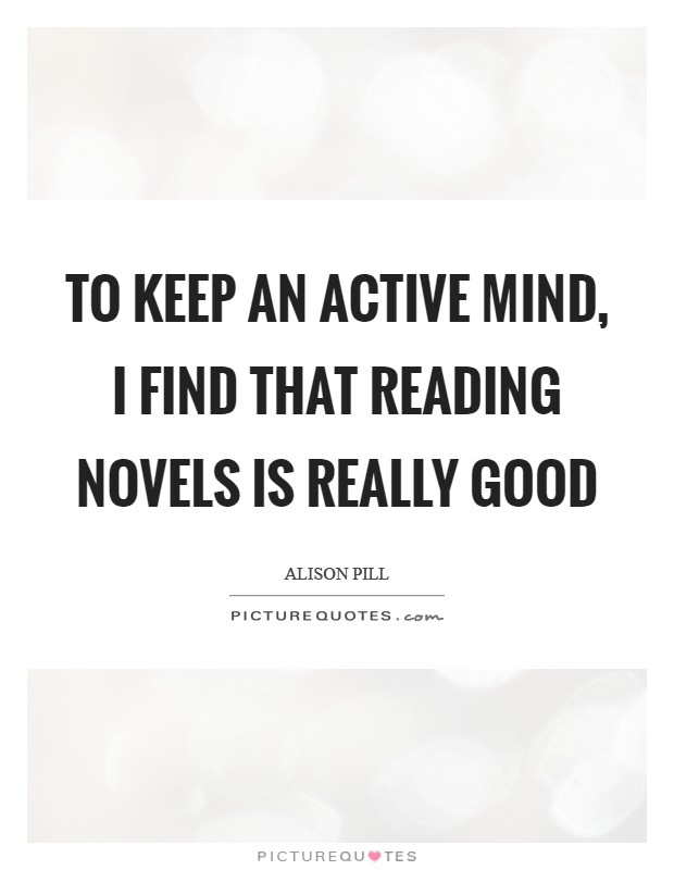 To keep an active mind, I find that reading novels is really good Picture Quote #1