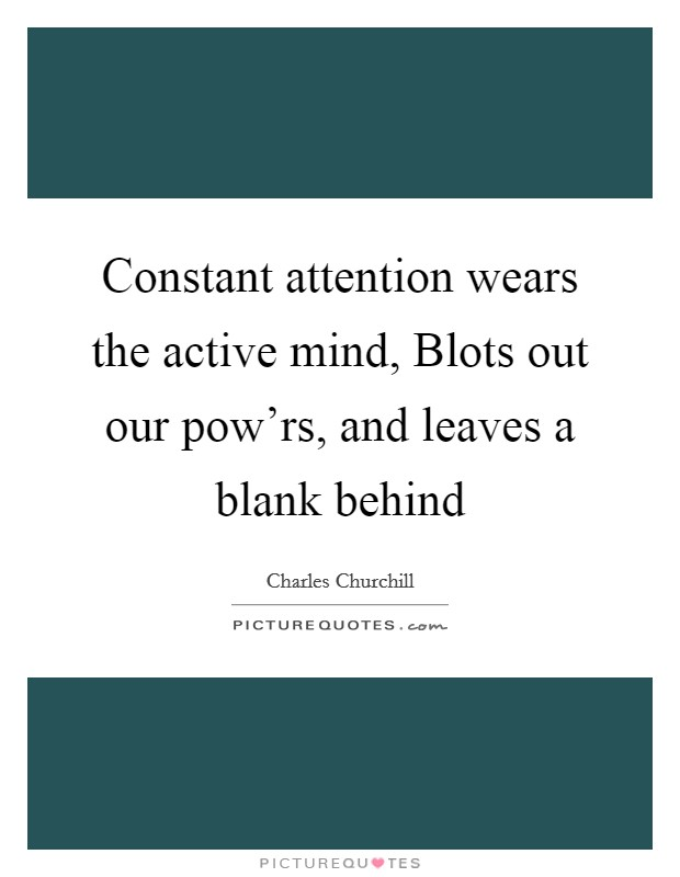 Constant attention wears the active mind, Blots out our pow'rs, and leaves a blank behind Picture Quote #1