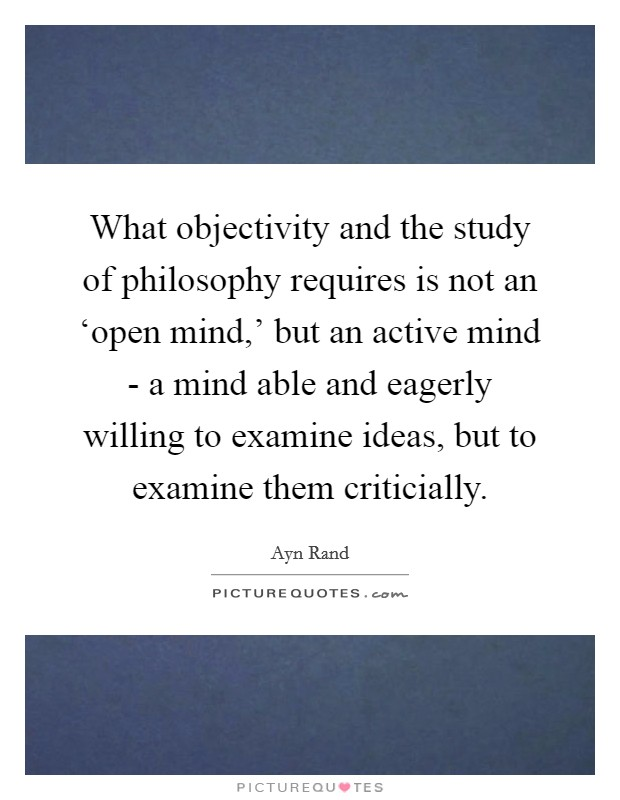 What objectivity and the study of philosophy requires is not an 'open mind,' but an active mind - a mind able and eagerly willing to examine ideas, but to examine them criticially Picture Quote #1
