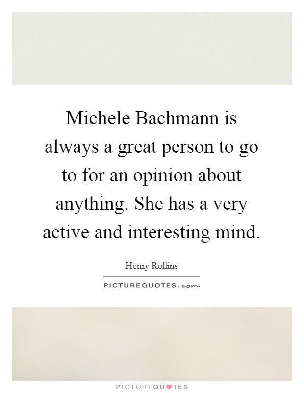 Michele Bachmann is always a great person to go to for an opinion about anything. She has a very active and interesting mind Picture Quote #1