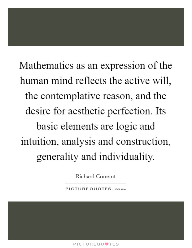 Mathematics as an expression of the human mind reflects the active will, the contemplative reason, and the desire for aesthetic perfection. Its basic elements are logic and intuition, analysis and construction, generality and individuality Picture Quote #1