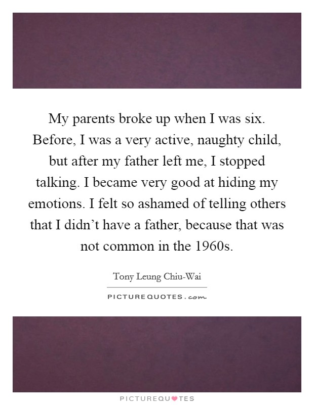 My parents broke up when I was six. Before, I was a very active, naughty child, but after my father left me, I stopped talking. I became very good at hiding my emotions. I felt so ashamed of telling others that I didn't have a father, because that was not common in the 1960s Picture Quote #1