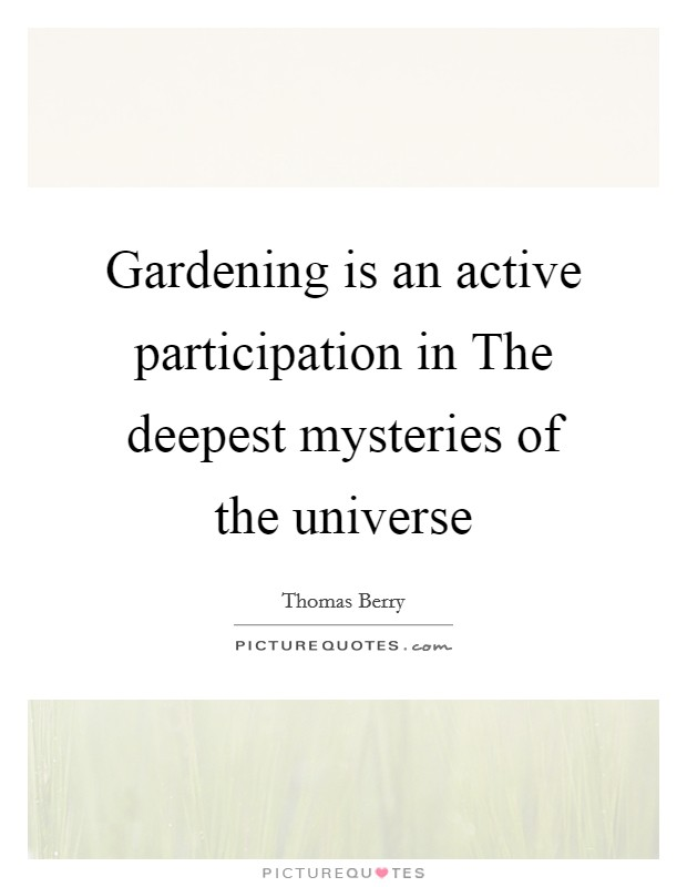 Gardening is an active participation in The deepest mysteries of the universe Picture Quote #1