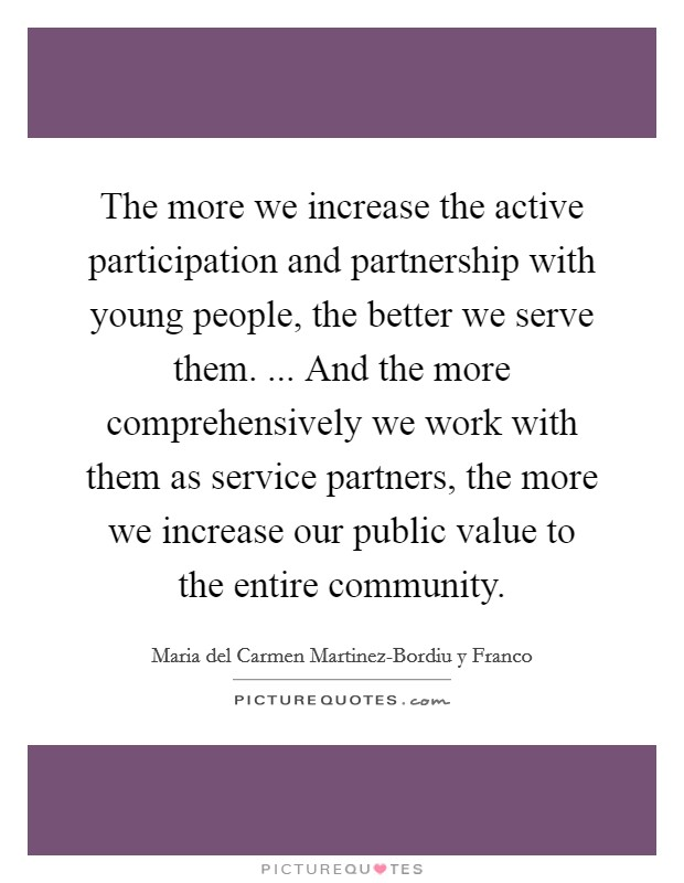 The more we increase the active participation and partnership with young people, the better we serve them. ... And the more comprehensively we work with them as service partners, the more we increase our public value to the entire community Picture Quote #1