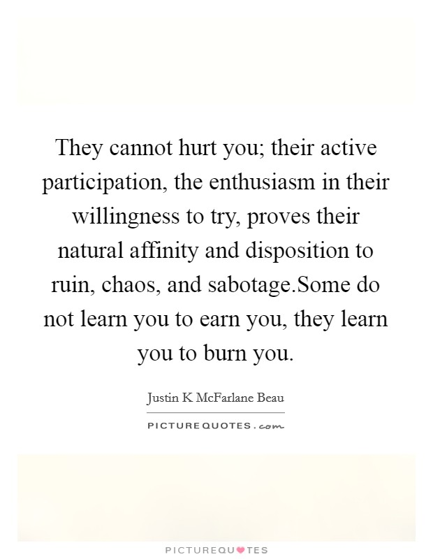 They cannot hurt you; their active participation, the enthusiasm in their willingness to try, proves their natural affinity and disposition to ruin, chaos, and sabotage.Some do not learn you to earn you, they learn you to burn you Picture Quote #1