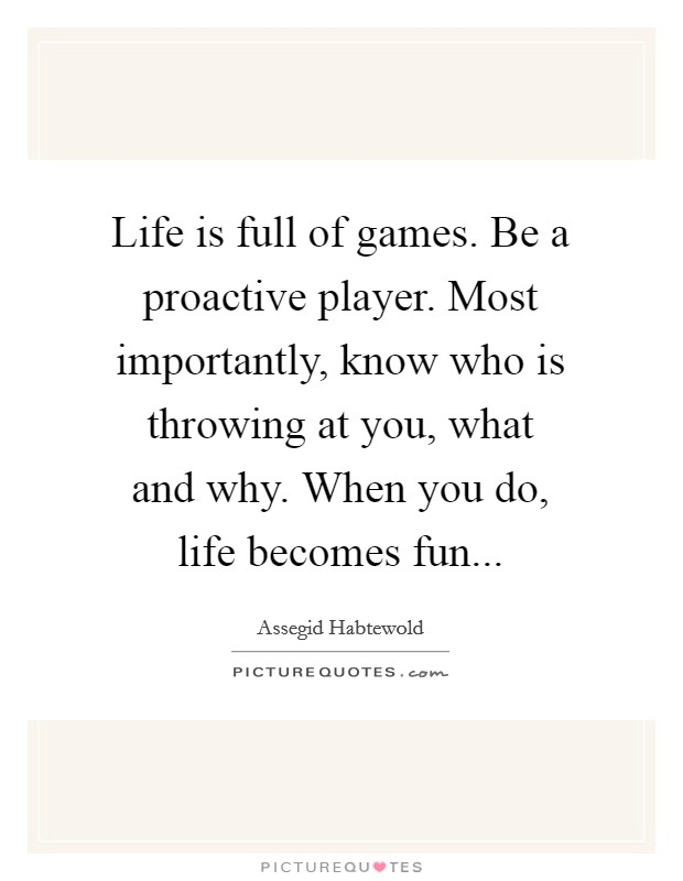 Life is full of games. Be a proactive player. Most importantly, know who is throwing at you, what and why. When you do, life becomes fun Picture Quote #1