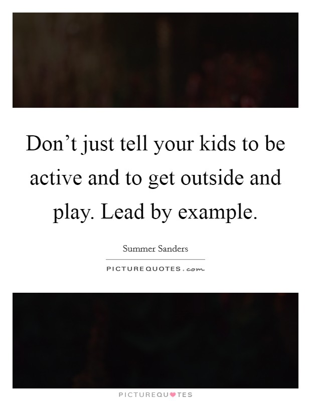Don't just tell your kids to be active and to get outside and play. Lead by example Picture Quote #1