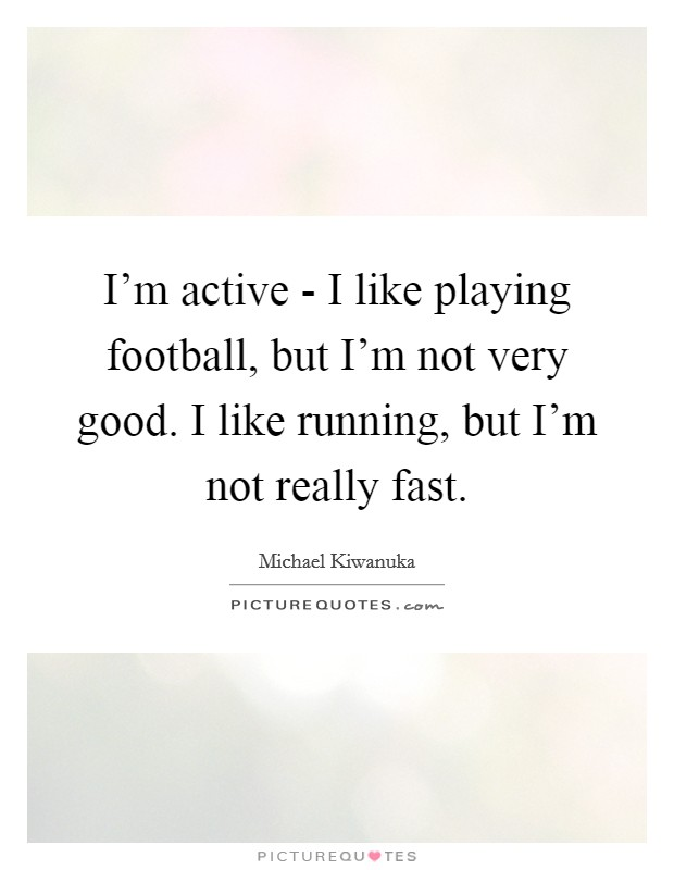 I'm active - I like playing football, but I'm not very good. I like running, but I'm not really fast Picture Quote #1
