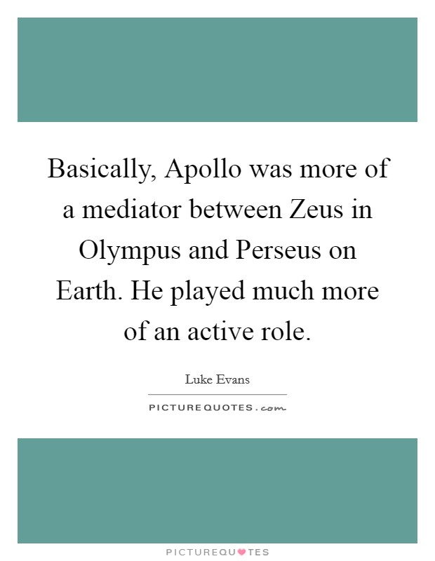Basically, Apollo was more of a mediator between Zeus in Olympus and Perseus on Earth. He played much more of an active role Picture Quote #1