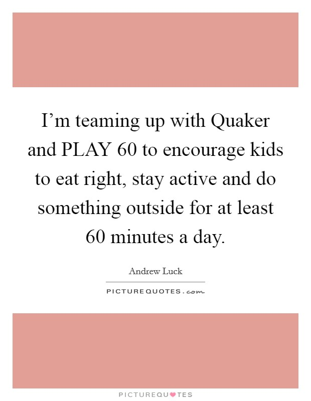 I'm teaming up with Quaker and PLAY 60 to encourage kids to eat right, stay active and do something outside for at least 60 minutes a day Picture Quote #1