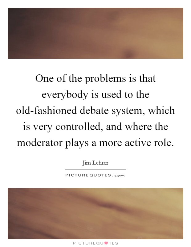 One of the problems is that everybody is used to the old-fashioned debate system, which is very controlled, and where the moderator plays a more active role Picture Quote #1