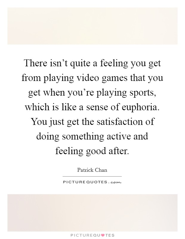 There isn't quite a feeling you get from playing video games that you get when you're playing sports, which is like a sense of euphoria. You just get the satisfaction of doing something active and feeling good after Picture Quote #1