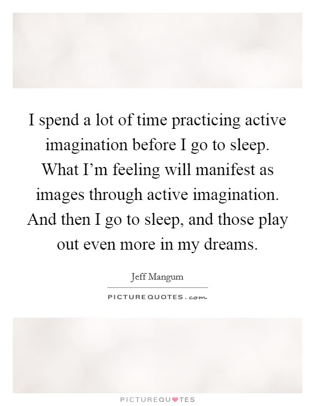I spend a lot of time practicing active imagination before I go to sleep. What I'm feeling will manifest as images through active imagination. And then I go to sleep, and those play out even more in my dreams Picture Quote #1