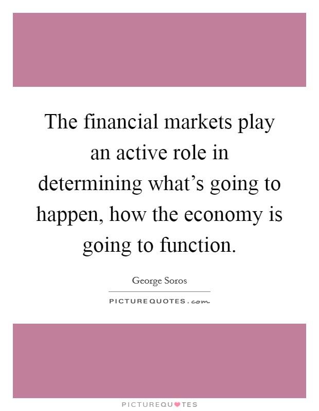 The financial markets play an active role in determining what's going to happen, how the economy is going to function Picture Quote #1