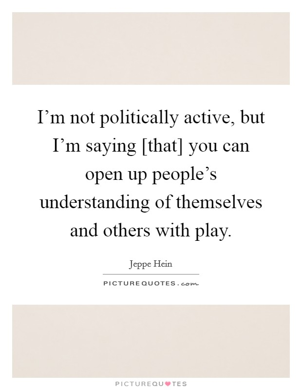 I'm not politically active, but I'm saying [that] you can open up people's understanding of themselves and others with play Picture Quote #1