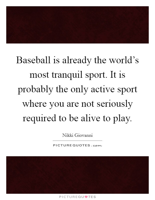 Baseball is already the world's most tranquil sport. It is probably the only active sport where you are not seriously required to be alive to play Picture Quote #1