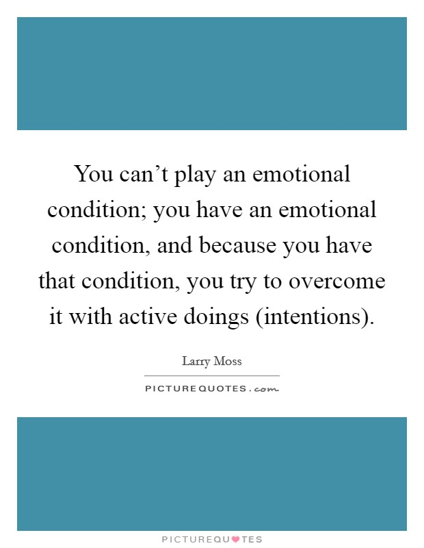 You can't play an emotional condition; you have an emotional condition, and because you have that condition, you try to overcome it with active doings (intentions) Picture Quote #1